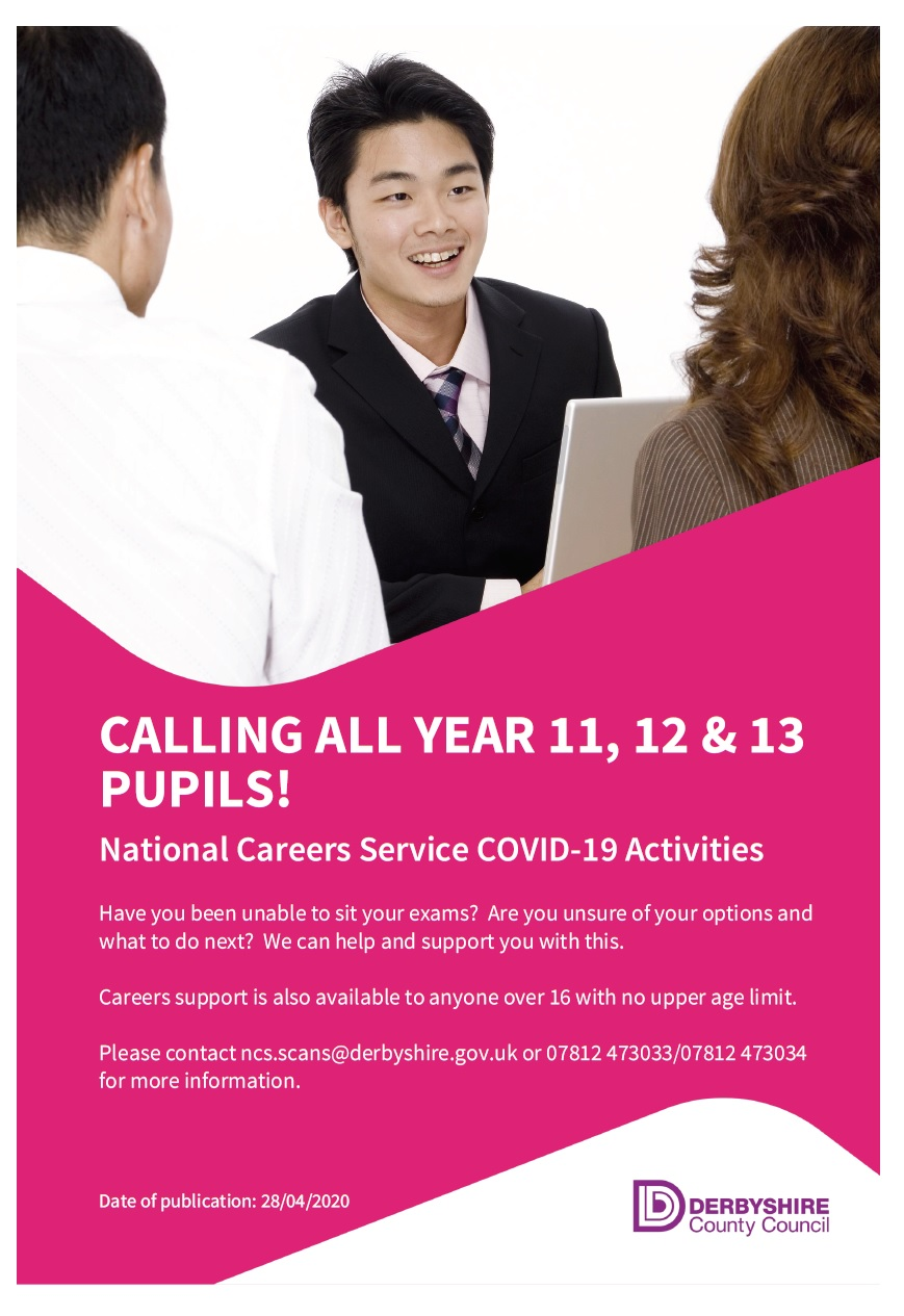 CALLING ALL YEAR 11, 12 & 13 PUPILS! National Careers Service COVID-19 Activities Have you been unable to sit your exams? Are you unsure of your options and what to do next? We can help and support you with this. Careers support is also available to anyone over 16 with no upper age limit. Please contact ncs.scans@derbyshire.gov.uk or 07812 473033/07812 473034 for more information.