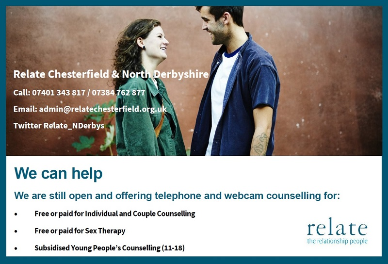 Relate Chesterfield & North Derbyshire Call: 07401 343 817 / 07384 762 877 Email: admin@relatechesterfield.org.uk Twitter Relate_NDerbys We can help We are still open and offering telephone and webcam counselling for:  Free or paid for Individual and Couple Counselling  Free or paid for Sex Therapy  Subsidised Young People's Counselling (11-18)