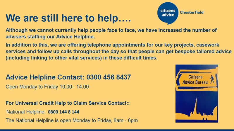 We are still here to help…. Although we cannot currently help people face to face, we have increased the number of advisers staffing our Advice Helpline. In addition to this, we are offering telephone appointments for our key projects, casework services and follow up calls throughout the day so that people can get bespoke tailored advice (including linking to other vital services) in these difficult times. Advice Helpline Contact: 0300 456 8437 Open Monday to Friday 10.00– 14.00 For Universal Credit Help to Claim Service Contact:: National Helpline: 0800 144 8 144 The National Helpline is open Monday to Friday, 8am - 6pm