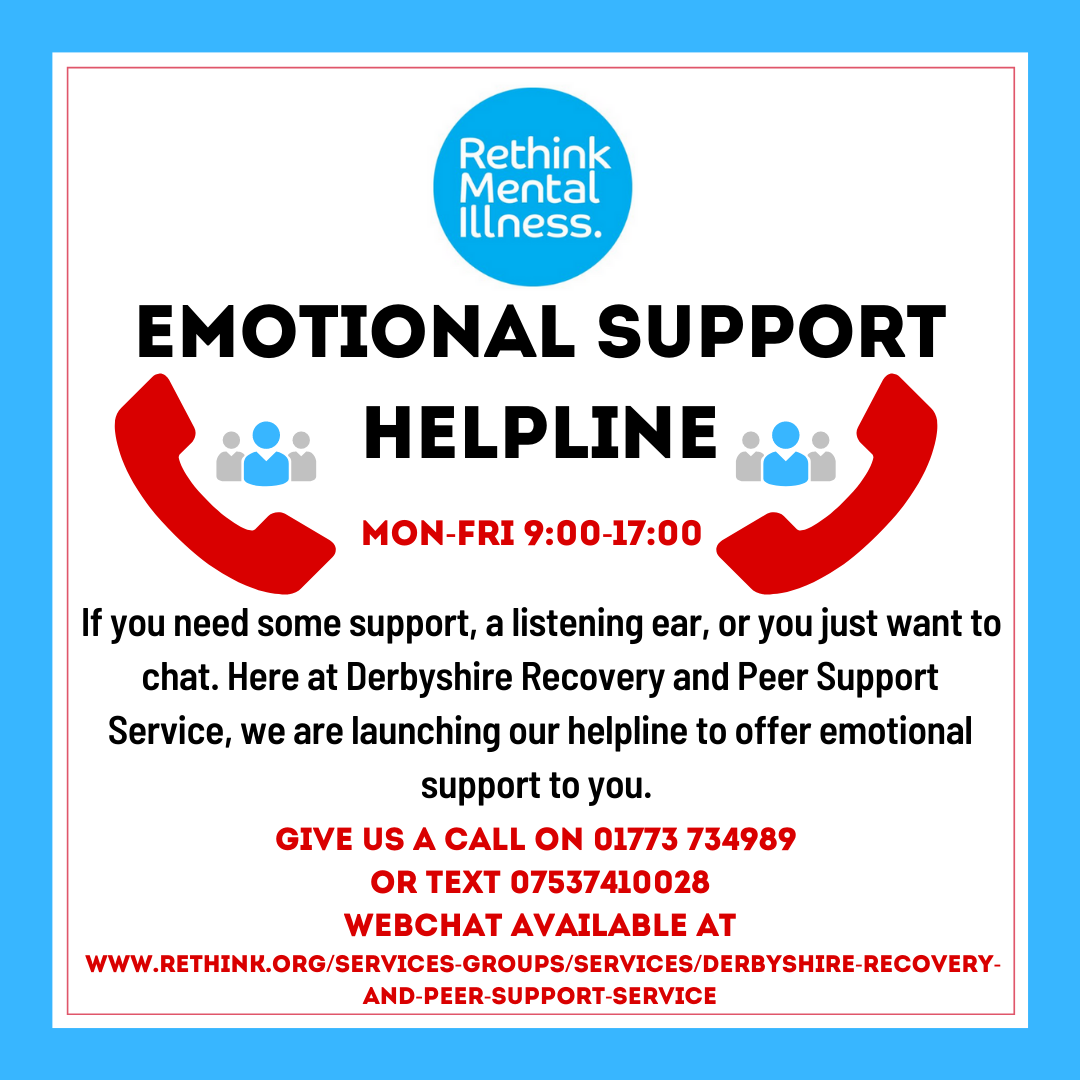 Emotional support helpline Mon-Fri: 9.00 - 17.00.  If you need some support, a listening ear, or you just want to chat.  Here at Derbyshire Recovery and Peer Support service we are launching our helpine to offer emotional support to you.  Call 01773 734 989 or text 07537 410 028.  Webchat www.rethink.org/services-groups/services/derbyshire-recovery-and-peer-support-service